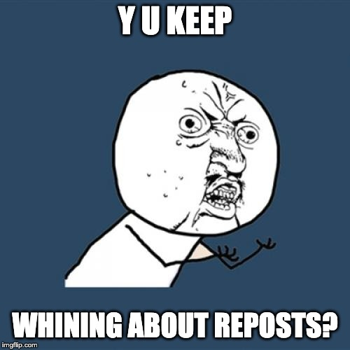 When Repost Whiners see a repost, they act like it's going to start WW3! Seriously! |  Y U KEEP; WHINING ABOUT REPOSTS? | image tagged in memes,y u no | made w/ Imgflip meme maker