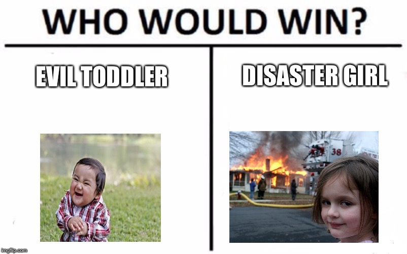 Who Would Win? |  DISASTER GIRL; EVIL TODDLER | image tagged in memes,who would win,evil toddler,disaster girl | made w/ Imgflip meme maker