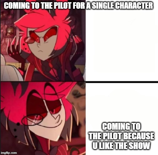 Alastor drake format |  COMING TO THE PILOT FOR A SINGLE CHARACTER; COMING TO THE PILOT BECAUSE U LIKE THE SHOW | image tagged in alastor drake format | made w/ Imgflip meme maker