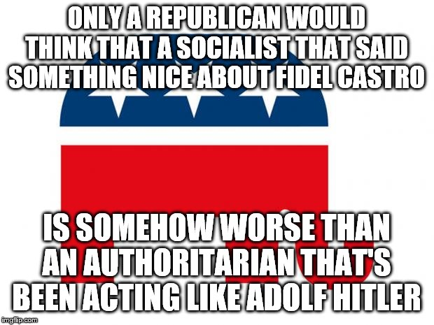Before you call Godwin's Law on this, read the link in the comments below. |  ONLY A REPUBLICAN WOULD THINK THAT A SOCIALIST THAT SAID SOMETHING NICE ABOUT FIDEL CASTRO; IS SOMEHOW WORSE THAN AN AUTHORITARIAN THAT'S BEEN ACTING LIKE ADOLF HITLER | image tagged in republican,sanders,trump | made w/ Imgflip meme maker