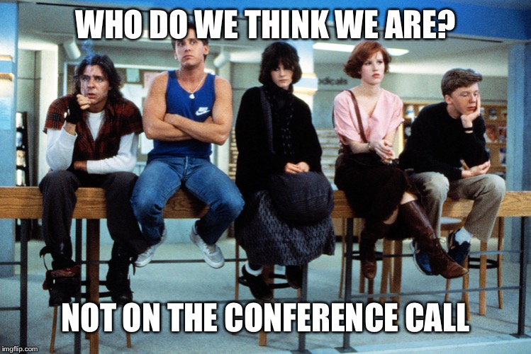 breakfast club |  WHO DO WE THINK WE ARE? NOT ON THE CONFERENCE CALL | image tagged in breakfast club | made w/ Imgflip meme maker