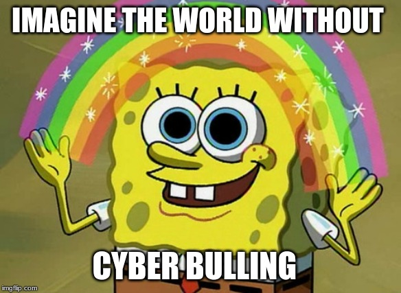 Imagination Spongebob |  IMAGINE THE WORLD WITHOUT; CYBER BULLING | image tagged in memes,imagination spongebob | made w/ Imgflip meme maker
