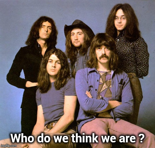 Deep Purple | Who do we think we are ? | image tagged in deep purple | made w/ Imgflip meme maker
