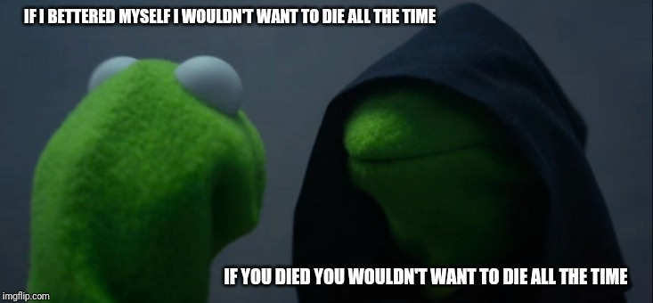 Evil Kermit | IF I BETTERED MYSELF I WOULDN'T WANT TO DIE ALL THE TIME IF YOU DIED YOU WOULDN'T WANT TO DIE ALL THE TIME | image tagged in memes,evil kermit | made w/ Imgflip meme maker