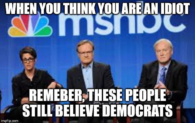 How long must this go on... | WHEN YOU THINK YOU ARE AN IDIOT REMEBER, THESE PEOPLE STILL BELIEVE DEMOCRATS | image tagged in msnbc hosts are stupid,democratic party,idiots,trump russia collusion,trump impeachment | made w/ Imgflip meme maker