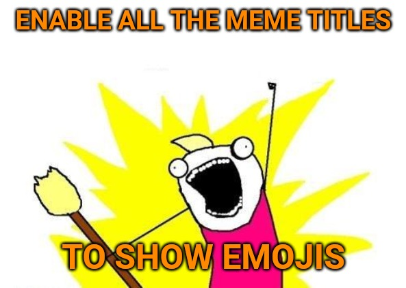 It would be great if Imgflip could make this happen. It's long overdue. No more question marks! | ENABLE ALL THE MEME TITLES TO SHOW EMOJIS | image tagged in memes,x all the y,imgflip | made w/ Imgflip meme maker
