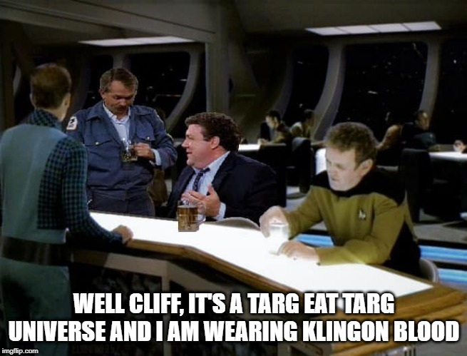10 Forward Banter |  WELL CLIFF, IT'S A TARG EAT TARG UNIVERSE AND I AM WEARING KLINGON BLOOD | image tagged in cheers star trek tng | made w/ Imgflip meme maker