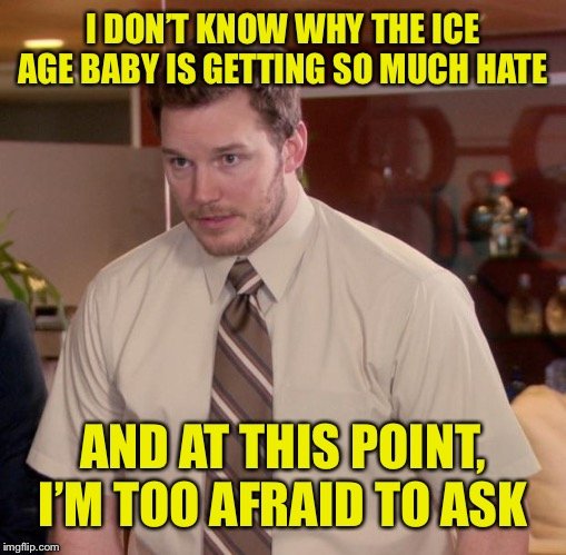 Sure, it's ugly, but does it really deserve that much hate? |  I DON'T KNOW WHY THE ICE AGE BABY IS GETTING SO MUCH HATE; AND AT THIS POINT, I'M TOO AFRAID TO ASK | image tagged in memes,afraid to ask andy,ice age baby,ice age | made w/ Imgflip meme maker
