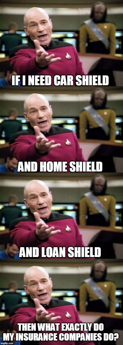 IF I NEED CAR SHIELD; AND HOME SHIELD; AND LOAN SHIELD; THEN WHAT EXACTLY DO MY INSURANCE COMPANIES DO? | image tagged in memes,picard wtf,insurance,car insurance,life insurance,home | made w/ Imgflip meme maker