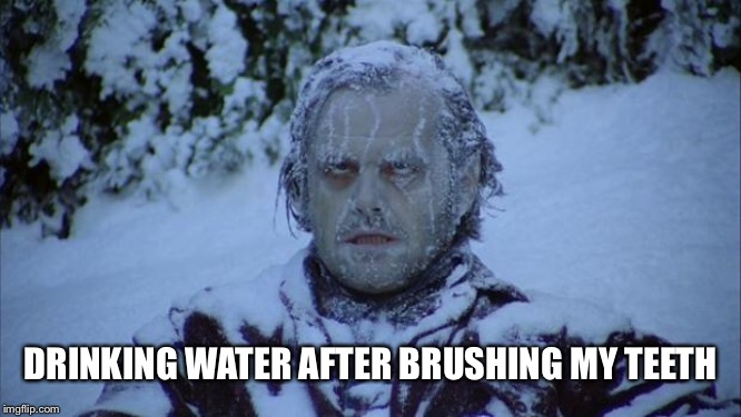 Cold | DRINKING WATER AFTER BRUSHING MY TEETH | image tagged in cold | made w/ Imgflip meme maker
