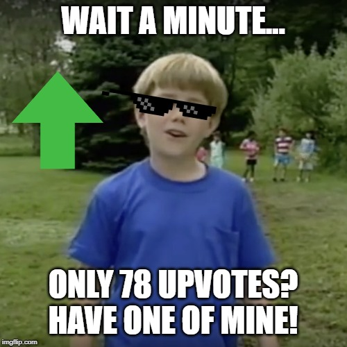 Kazoo kid wait a minute who are you | WAIT A MINUTE... ONLY 78 UPVOTES? HAVE ONE OF MINE! | image tagged in kazoo kid wait a minute who are you | made w/ Imgflip meme maker