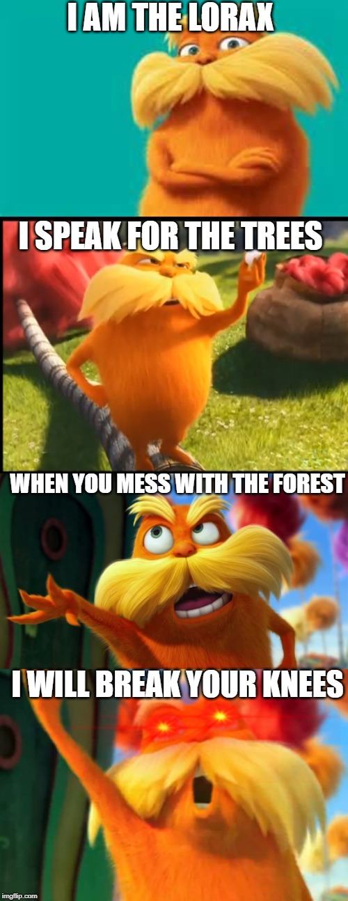 I AM THE LORAX; I SPEAK FOR THE TREES; WHEN YOU MESS WITH THE FOREST; I WILL BREAK YOUR KNEES | image tagged in lorax,marshmallow lorax | made w/ Imgflip meme maker