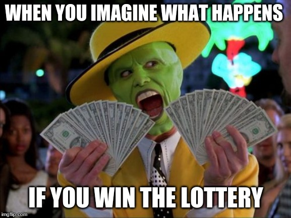 Money Money |  WHEN YOU IMAGINE WHAT HAPPENS; IF YOU WIN THE LOTTERY | image tagged in memes,money money | made w/ Imgflip meme maker
