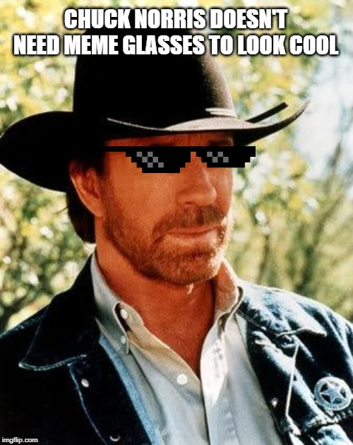 Chuck Norris |  CHUCK NORRIS DOESN'T NEED MEME GLASSES TO LOOK COOL | image tagged in memes,chuck norris | made w/ Imgflip meme maker