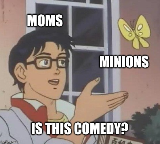Is This A Pigeon Meme |  MOMS; MINIONS; IS THIS COMEDY? | image tagged in memes,is this a pigeon | made w/ Imgflip meme maker