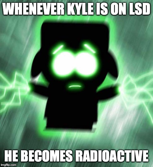 Super Kyle | WHENEVER KYLE IS ON LSD HE BECOMES RADIOACTIVE | image tagged in kyle,south park,memes | made w/ Imgflip meme maker