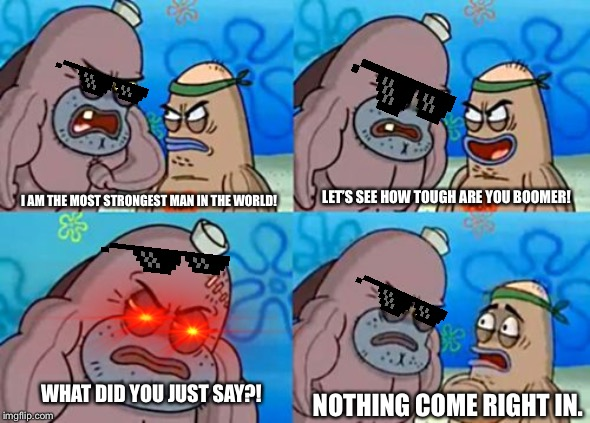 How Tough Are You |  LET'S SEE HOW TOUGH ARE YOU BOOMER! I AM THE MOST STRONGEST MAN IN THE WORLD! WHAT DID YOU JUST SAY?! NOTHING COME RIGHT IN. | image tagged in memes,how tough are you | made w/ Imgflip meme maker