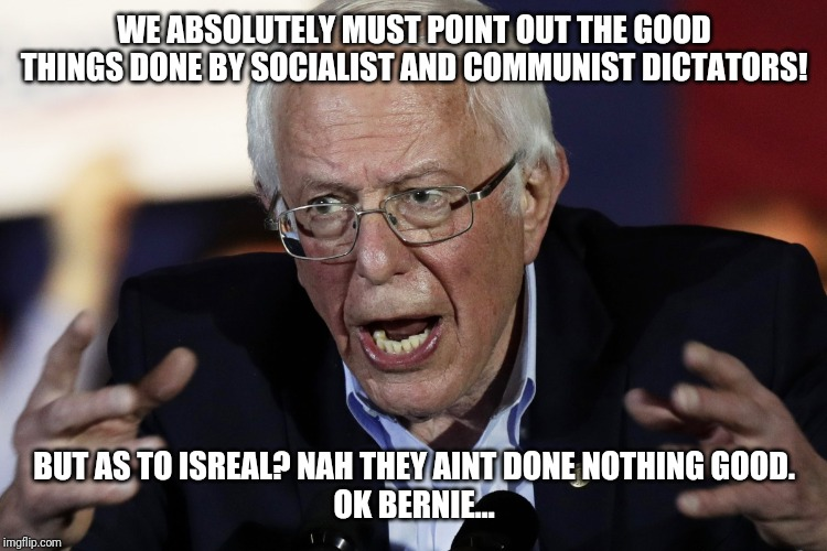 Sh it on Israels democracy...praise gun forced reading in cuba. Yup. Bernie |  WE ABSOLUTELY MUST POINT OUT THE GOOD THINGS DONE BY SOCIALIST AND COMMUNIST DICTATORS! BUT AS TO ISREAL? NAH THEY AINT DONE NOTHING GOOD. OK BERNIE... | image tagged in bernie sanders,special kind of stupid,democracy,idiots,maga,trump | made w/ Imgflip meme maker