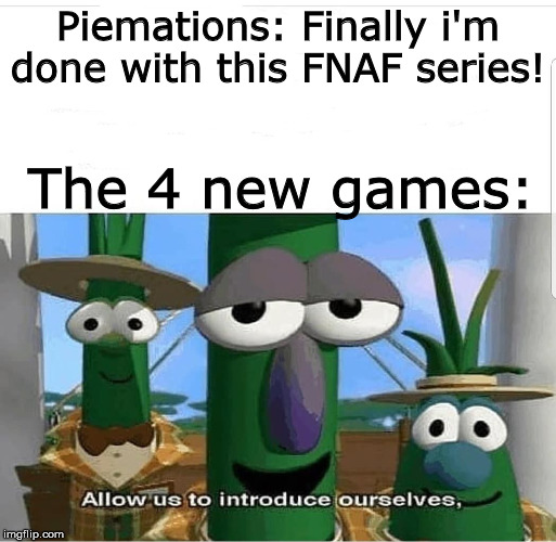 Allow us to introduce ourselves |  Piemations: Finally i'm done with this FNAF series! The 4 new games: | image tagged in allow us to introduce ourselves | made w/ Imgflip meme maker