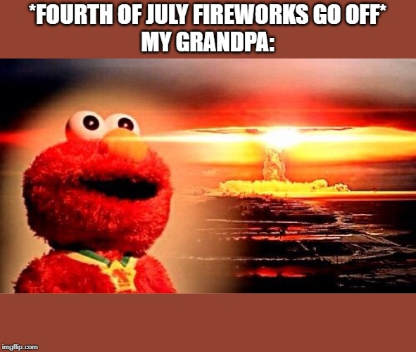 elmo nuclear explosion | *FOURTH OF JULY FIREWORKS GO OFF*MY GRANDPA: | image tagged in elmo nuclear explosion | made w/ Imgflip meme maker