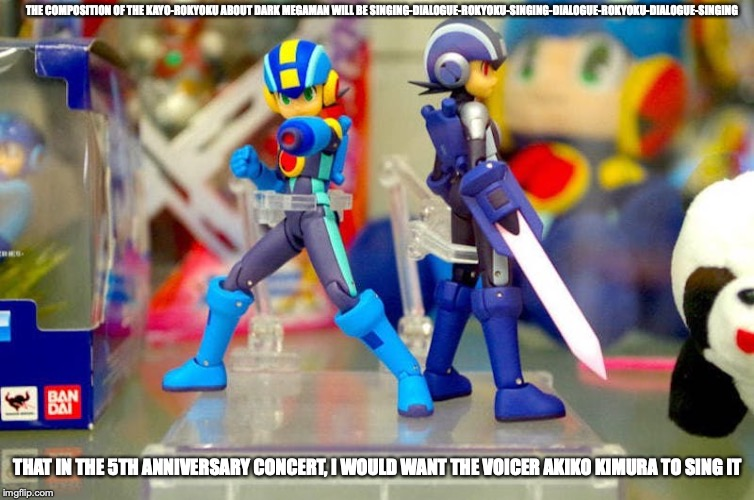 Megaman.EXE Figurines |  THE COMPOSITION OF THE KAYO-ROKYOKU ABOUT DARK MEGAMAN WILL BE SINGING-DIALOGUE-ROKYOKU-SINGING-DIALOGUE-ROKYOKU-DIALOGUE-SINGING; THAT IN THE 5TH ANNIVERSARY CONCERT, I WOULD WANT THE VOICER AKIKO KIMURA TO SING IT | image tagged in megaman nt warrior,megaman,memes,megaman battle network | made w/ Imgflip meme maker
