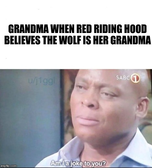 red riding hood is stupid af |  GRANDMA WHEN RED RIDING HOOD BELIEVES THE WOLF IS HER GRANDMA | image tagged in am i a joke to you | made w/ Imgflip meme maker