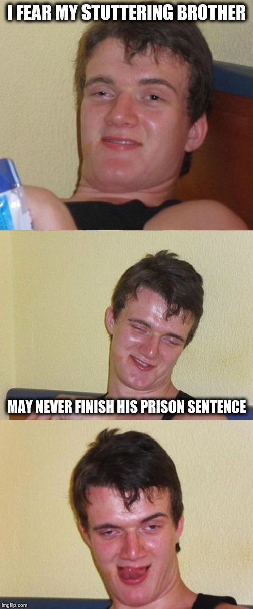 Bad Pun 10 Guy | I FEAR MY STUTTERING BROTHER MAY NEVER FINISH HIS PRISON SENTENCE | image tagged in bad pun 10 guy | made w/ Imgflip meme maker