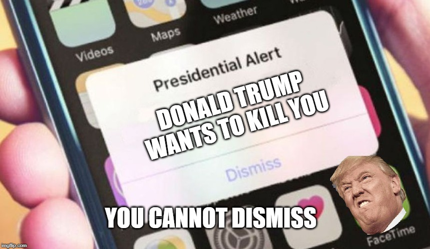 Presidential Alert |  DONALD TRUMP WANTS TO KILL YOU; YOU CANNOT DISMISS | image tagged in memes,presidential alert | made w/ Imgflip meme maker