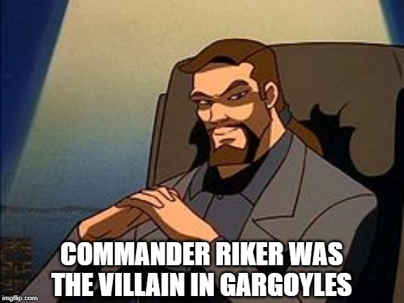 Number One, the Villain |  COMMANDER RIKER WAS THE VILLAIN IN GARGOYLES | image tagged in classic cartoons | made w/ Imgflip meme maker