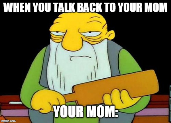 That's a paddlin' | WHEN YOU TALK BACK TO YOUR MOM YOUR MOM: | image tagged in memes,that's a paddlin' | made w/ Imgflip meme maker