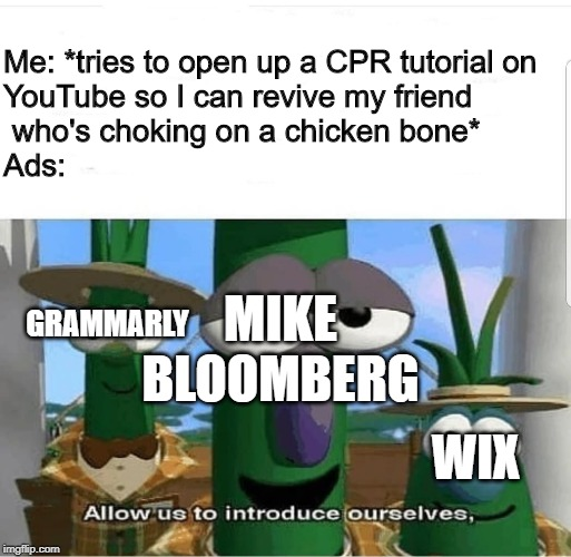 I swear to god, if this happens to me and a friend, I'm suing YouTube for reckless endangerment and/or wrongful death. |  Me: *tries to open up a CPR tutorial on  YouTube so I can revive my friend  who's choking on a chicken bone* Ads:; MIKE BLOOMBERG; GRAMMARLY; WIX | image tagged in allow us to introduce ourselves,youtube,ads,mike bloomberg,wix,grammarly | made w/ Imgflip meme maker