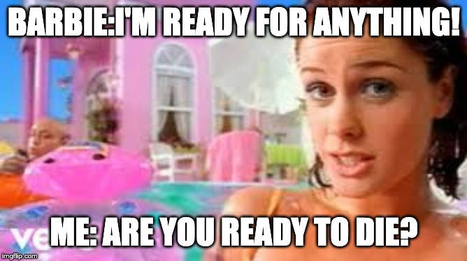 BARBIE:I'M READY FOR ANYTHING! ME: ARE YOU READY TO DIE? | image tagged in barbie meme week | made w/ Imgflip meme maker