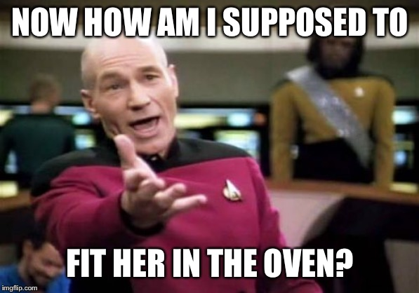 Picard Wtf Meme | NOW HOW AM I SUPPOSED TO FIT HER IN THE OVEN? | image tagged in memes,picard wtf | made w/ Imgflip meme maker