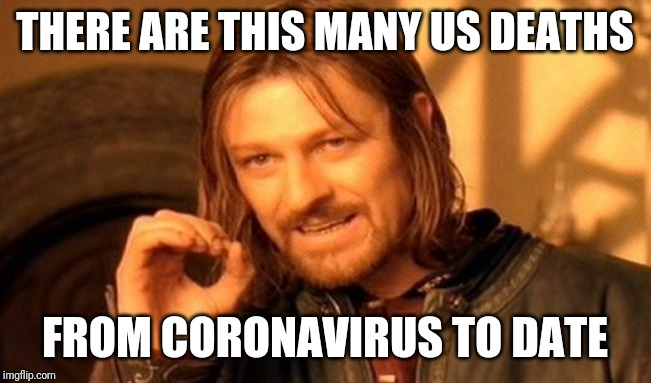One Does Not Simply Meme | THERE ARE THIS MANY US DEATHS FROM CORONAVIRUS TO DATE | image tagged in memes,one does not simply | made w/ Imgflip meme maker