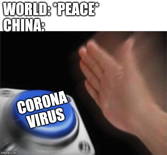 Only fun :v | WORLD: *PEACE* CHINA: CORONA VIRUS | image tagged in memes,blank nut button,coronavirus | made w/ Imgflip meme maker