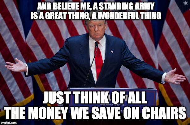 Donald Trump |  AND BELIEVE ME, A STANDING ARMY IS A GREAT THING, A WONDERFUL THING; JUST THINK OF ALL THE MONEY WE SAVE ON CHAIRS | image tagged in donald trump | made w/ Imgflip meme maker