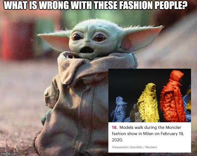 Surprised Baby Yoda |  WHAT IS WRONG WITH THESE FASHION PEOPLE? | image tagged in surprised baby yoda | made w/ Imgflip meme maker