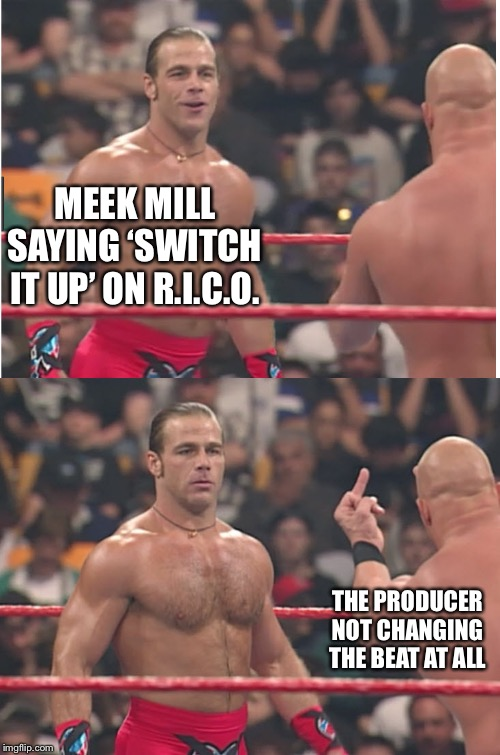 Stone Cold Steve Austin & Heartbreak Kid |  MEEK MILL SAYING 'SWITCH IT UP' ON R.I.C.O. THE PRODUCER NOT CHANGING THE BEAT AT ALL | image tagged in stone cold steve austin  heartbreak kid | made w/ Imgflip meme maker
