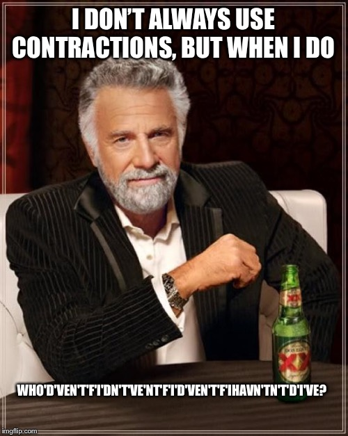 My contraction is bigger than yours |  I DON'T ALWAYS USE CONTRACTIONS, BUT WHEN I DO; WHO'D'VEN'T'F'I'DN'T'VE'NT'F'I'D'VEN'T'F'IHAVN'TN'T'D'I'VE? | image tagged in memes,the most interesting man in the world | made w/ Imgflip meme maker