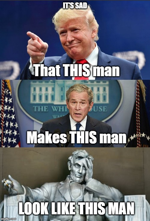 Sad |  IT'S SAD; That THIS man; Makes THIS man; LOOK LIKE THIS MAN | image tagged in president trump,donald trump,trump,george bush,abraham lincoln,donald trump is an idiot | made w/ Imgflip meme maker