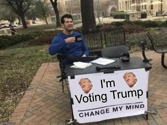 Trump |  I'm Voting Trump | image tagged in memes,change my mind,donald trump,dank memes | made w/ Imgflip meme maker