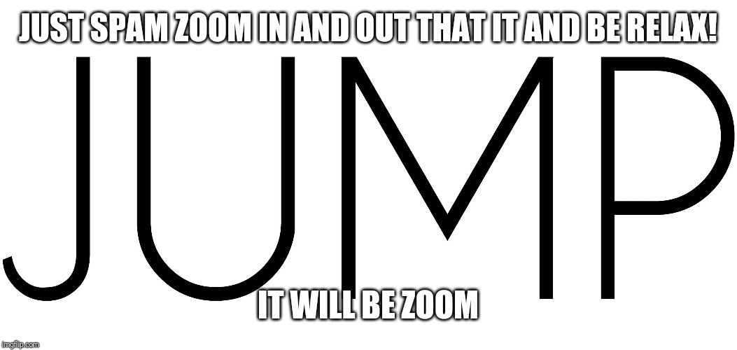 Fun stuff :) | JUST SPAM ZOOM IN AND OUT THAT IT AND BE RELAX! IT WILL BE ZOOM | image tagged in memes,fun stuff,jump | made w/ Imgflip meme maker