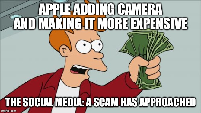 Shut Up And Take My Money Fry |  APPLE ADDING CAMERA AND MAKING IT MORE EXPENSIVE; THE SOCIAL MEDIA: A SCAM HAS APPROACHED | image tagged in memes,shut up and take my money fry | made w/ Imgflip meme maker