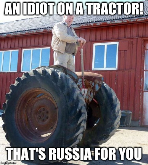 Meanwhile In Russia |  AN IDIOT ON A TRACTOR! THAT'S RUSSIA FOR YOU | image tagged in meanwhile in russia | made w/ Imgflip meme maker