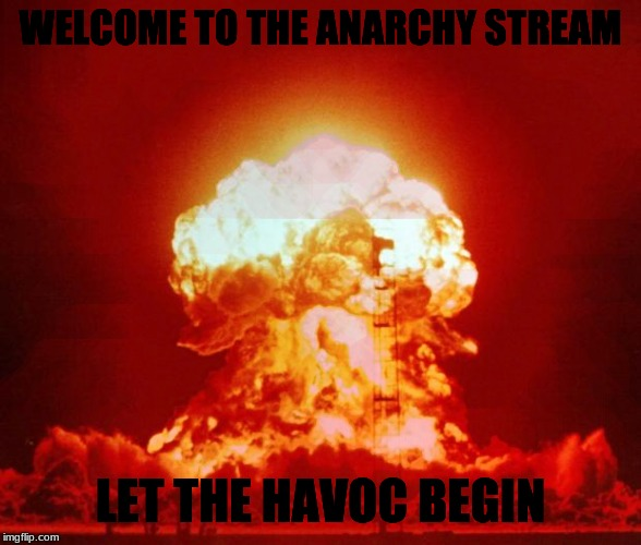 Nuke |  WELCOME TO THE ANARCHY STREAM; LET THE HAVOC BEGIN | image tagged in nuke,anarchy | made w/ Imgflip meme maker