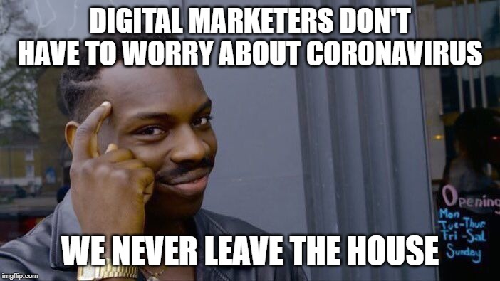 Digital Marketers are safe from Coronavirus | DIGITAL MARKETERS DON'T HAVE TO WORRY ABOUT CORONAVIRUS WE NEVER LEAVE THE HOUSE | image tagged in memes,roll safe think about it,coronavirus,digital marketing,marketing,2020 | made w/ Imgflip meme maker