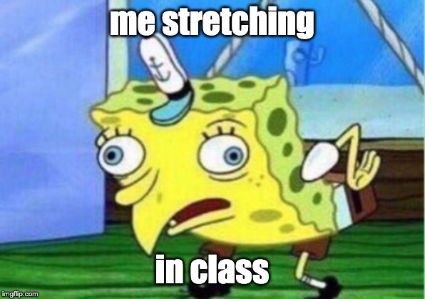 Mocking Spongebob Meme |  me stretching; in class | image tagged in memes,mocking spongebob | made w/ Imgflip meme maker