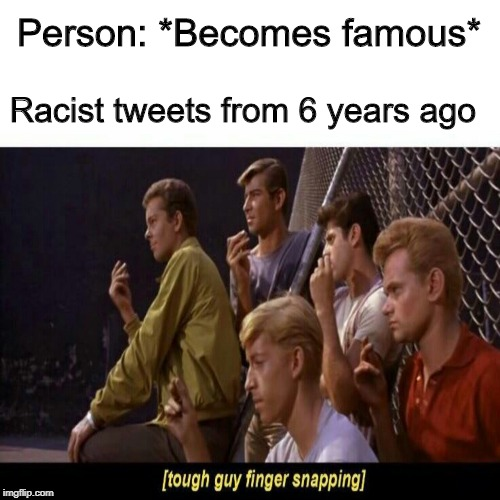 Tough guy finger snapping |  Person: *Becomes famous*; Racist tweets from 6 years ago | image tagged in tough guy finger snapping,memes,celebrity | made w/ Imgflip meme maker