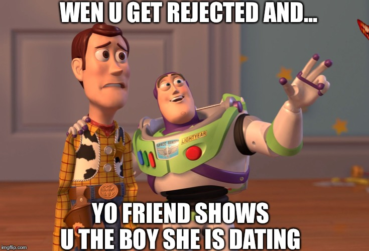 X, X Everywhere Meme |  WEN U GET REJECTED AND... YO FRIEND SHOWS U THE BOY SHE IS DATING | image tagged in memes,x x everywhere | made w/ Imgflip meme maker