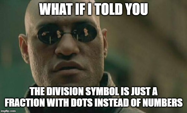 What if I told you... |  WHAT IF I TOLD YOU; THE DIVISION SYMBOL IS JUST A FRACTION WITH DOTS INSTEAD OF NUMBERS | image tagged in memes,matrix morpheus,math,algebra,funny | made w/ Imgflip meme maker